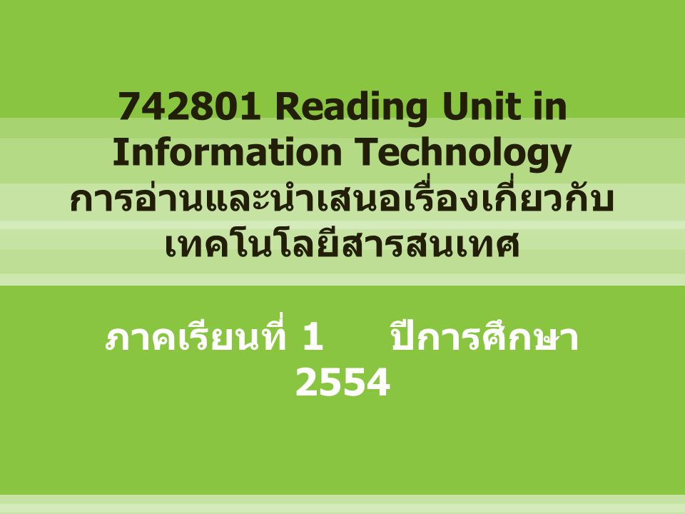 742801 Reading Unit in Information Technology การอ่านและนำเสนอเรื่องเกี่ยวกับ เทคโนโลยีสารสนเทศ ภาคเรียนที่ 1 ปีการศึกษา 2554
