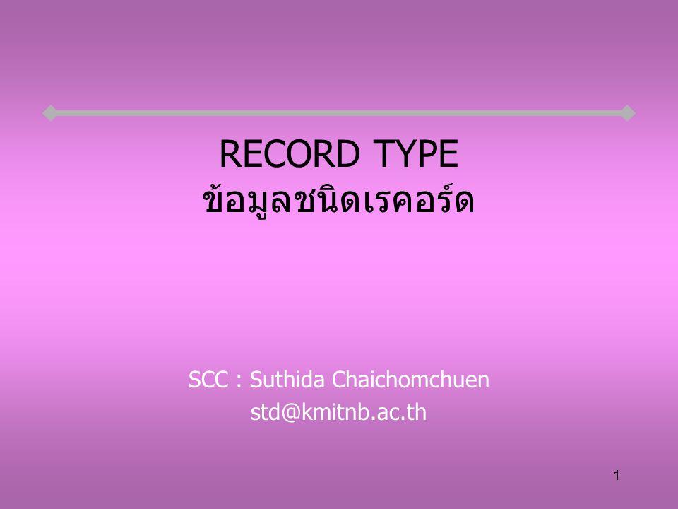 1 RECORD TYPE ข้อมูลชนิดเรคอร์ด SCC : Suthida Chaichomchuen std@kmitnb.ac.th
