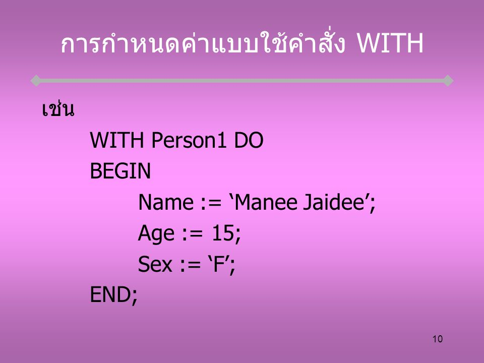 10 การกำหนดค่าแบบใช้คำสั่ง WITH เช่น WITH Person1 DO BEGIN Name := 'Manee Jaidee'; Age := 15; Sex := 'F'; END;