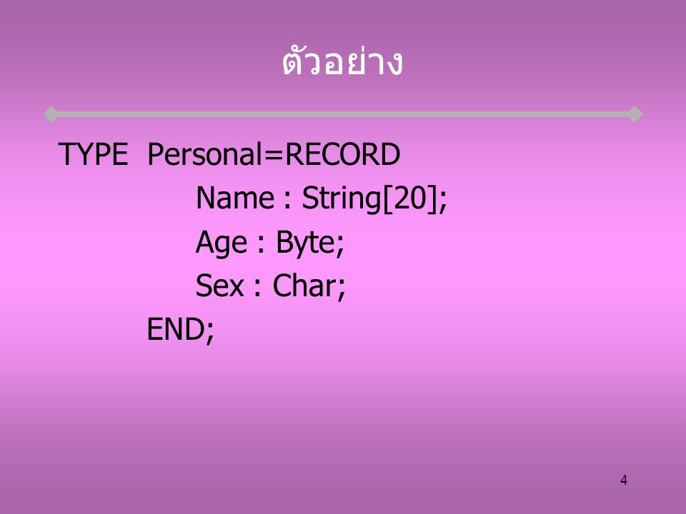 4 ตัวอย่าง TYPE Personal=RECORD Name : String[20]; Age : Byte; Sex : Char; END;