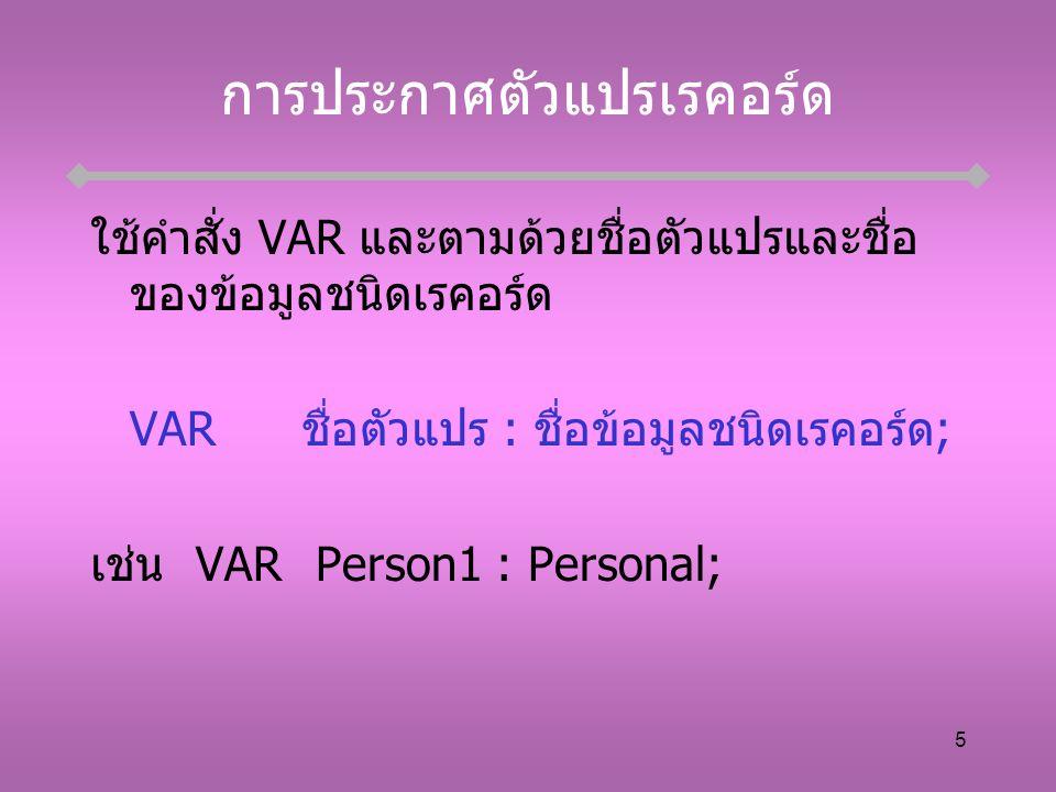 5 การประกาศตัวแปรเรคอร์ด ใช้คำสั่ง VAR และตามด้วยชื่อตัวแปรและชื่อ ของข้อมูลชนิดเรคอร์ด VARชื่อตัวแปร : ชื่อข้อมูลชนิดเรคอร์ด; เช่นVAR Person1 : Personal;