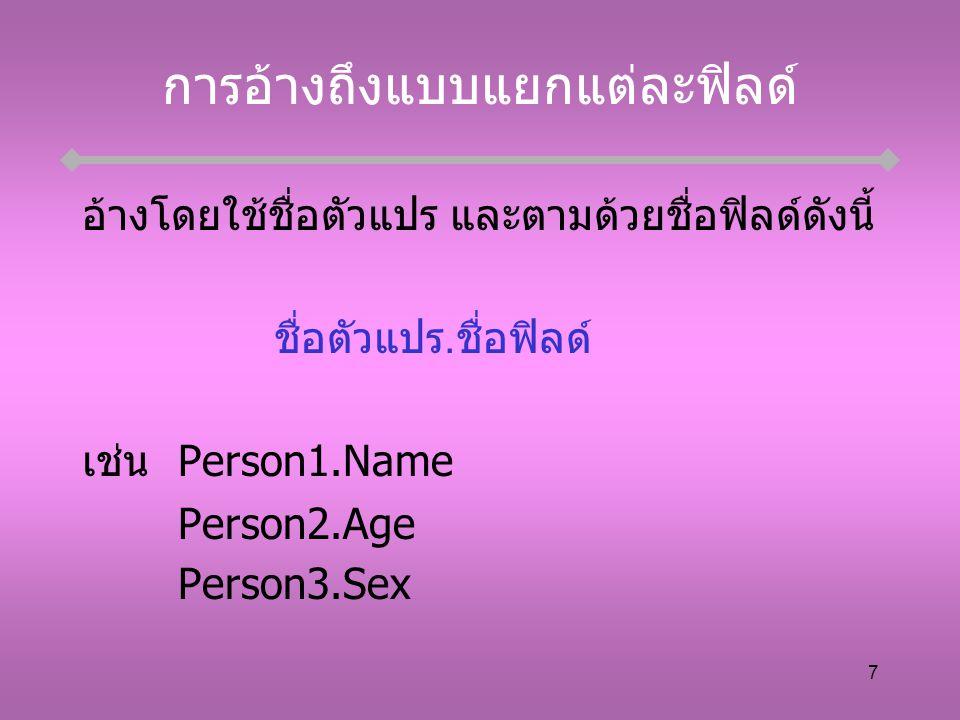 7 การอ้างถึงแบบแยกแต่ละฟิลด์ อ้างโดยใช้ชื่อตัวแปร และตามด้วยชื่อฟิลด์ดังนี้ ชื่อตัวแปร.ชื่อฟิลด์ เช่นPerson1.Name Person2.Age Person3.Sex