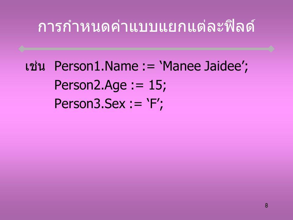 8 การกำหนดค่าแบบแยกแต่ละฟิลด์ เช่นPerson1.Name := 'Manee Jaidee'; Person2.Age := 15; Person3.Sex := 'F';