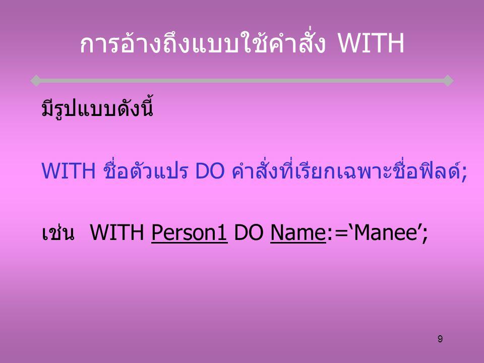 9 การอ้างถึงแบบใช้คำสั่ง WITH มีรูปแบบดังนี้ WITH ชื่อตัวแปร DO คำสั่งที่เรียกเฉพาะชื่อฟิลด์; เช่นWITH Person1 DO Name:='Manee';