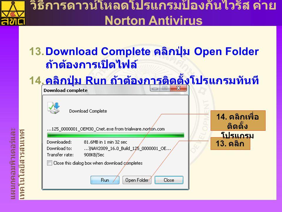 แผนกคอมพิวเตอร์และ เทคโนโลยีสารสนเทศ วิธีการดาวน์โหลดโปรแกรมป้องกันไวรัส ค่าย Norton Antivirus  Download Complete คลิกปุ่ม Open Folder ถ้าต้องการเปิดไฟล์  คลิกปุ่ม Run ถ้าต้องการติดตั้งโปรแกรมทันที 13.