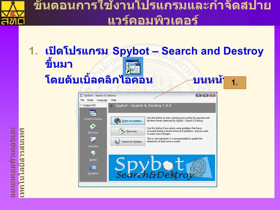 แผนกคอมพิวเตอร์และ เทคโนโลยีสารสนเทศ ขั้นตอนการใช้งานโปรแกรมและกำจัดสปาย แวร์คอมพิวเตอร์  เปิดโปรแกรม Spybot – Search and Destroy ขึ้นมา โดยดับเบิ้ล