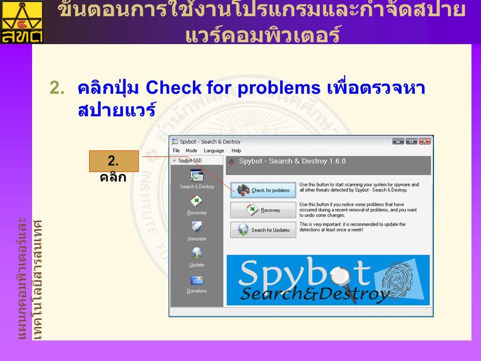 แผนกคอมพิวเตอร์และ เทคโนโลยีสารสนเทศ ขั้นตอนการใช้งานโปรแกรมและกำจัดสปาย แวร์คอมพิวเตอร์  คลิกปุ่ม Check for problems เพื่อตรวจหา สปายแวร์ 2. คลิก