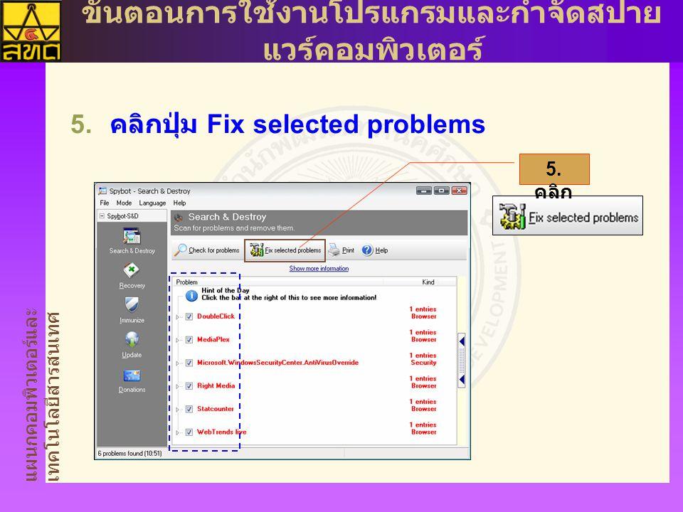 แผนกคอมพิวเตอร์และ เทคโนโลยีสารสนเทศ ขั้นตอนการใช้งานโปรแกรมและกำจัดสปาย แวร์คอมพิวเตอร์  คลิกปุ่ม Fix selected problems 5. คลิก