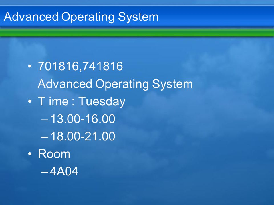 Advanced Operating System 701816,741816 Advanced Operating System T ime : Tuesday –13.00-16.00 –18.00-21.00 Room –4A04