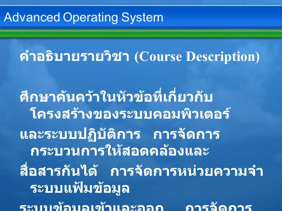 Advanced Operating System คำอธิบายรายวิชา (Course Description) ศึกษาค้นคว้าในหัวข้อที่เกี่ยวกับ โครงสร้างของระบบคอมพิวเตอร์ และระบบปฏิบัติการ การจัดการ กระบวนการให้สอดคล้องและ สื่อสารกันได้ การจัดการหน่วยความจำ ระบบแฟ้มข้อมูล ระบบข้อมูลเข้าและออก การจัดการ สื่อสารและอุปกรณ์ต่างๆ ระบบความปลอดภัยและการป้องกันการ ประมวลผลผลแบบกระจาย