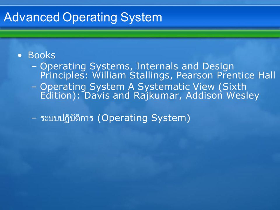 Advanced Operating System Books –Operating Systems, Internals and Design Principles: William Stallings, Pearson Prentice Hall –Operating System A Systematic View (Sixth Edition): Davis and Rajkumar, Addison Wesley – ระบบปฏิบัติการ (Operating System)