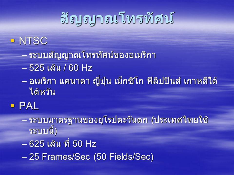 สัญญาณโทรทัศน์  NTSC – ระบบสัญญาณโทรทัศน์ของอเมริกา –525 เส้น / 60 Hz – อเมริกา แคนาดา ญี่ปุ่น เม็กซิโก ฟิลิปปินส์ เกาหลีใต้ ไต้หวัน  PAL – ระบบมาตรฐานของยุโรปตะวันตก ( ประเทศไทยใช้ ระบบนี้ ) –625 เส้น ที่ 50 Hz –25 Frames/Sec (50 Fields/Sec)