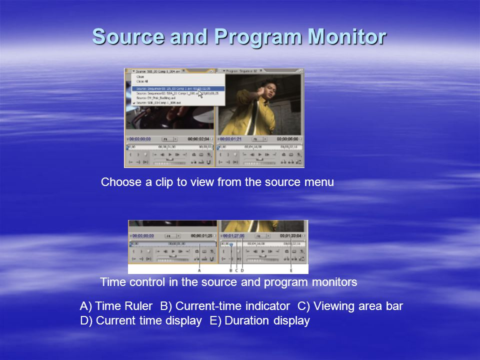 Source and Program Monitor Choose a clip to view from the source menu Time control in the source and program monitors A) Time Ruler B) Current-time in