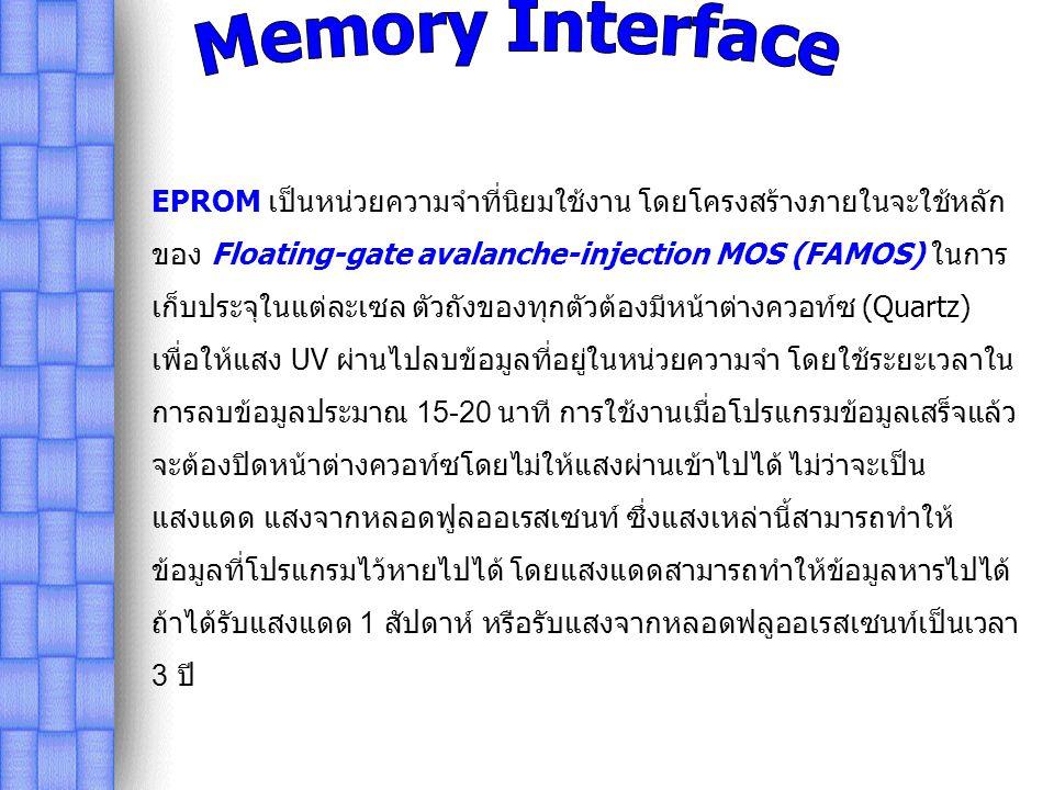 EPROM เป็นหน่วยความจำที่นิยมใช้งาน โดยโครงสร้างภายในจะใช้หลัก ของ Floating-gate avalanche-injection MOS (FAMOS) ในการ เก็บประจุในแต่ละเซล ตัวถังของทุกตัวต้องมีหน้าต่างควอท์ซ (Quartz) เพื่อให้แสง UV ผ่านไปลบข้อมูลที่อยู่ในหน่วยความจำ โดยใช้ระยะเวลาใน การลบข้อมูลประมาณ 15-20 นาที การใช้งานเมื่อโปรแกรมข้อมูลเสร็จแล้ว จะต้องปิดหน้าต่างควอท์ซโดยไม่ให้แสงผ่านเข้าไปได้ ไม่ว่าจะเป็น แสงแดด แสงจากหลอดฟูลออเรสเซนท์ ซึ่งแสงเหล่านี้สามารถทำให้ ข้อมูลที่โปรแกรมไว้หายไปได้ โดยแสงแดดสามารถทำให้ข้อมูลหารไปได้ ถ้าได้รับแสงแดด 1 สัปดาห์ หรือรับแสงจากหลอดฟลูออเรสเซนท์เป็นเวลา 3 ปี