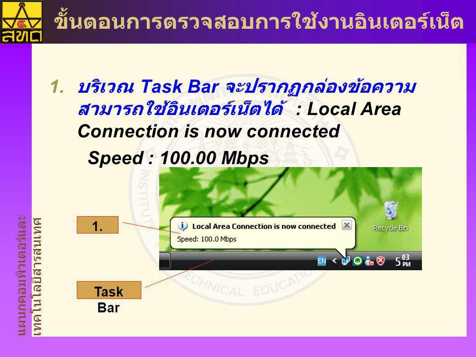 แผนกคอมพิวเตอร์และ เทคโนโลยีสารสนเทศ ขั้นตอนการตรวจสอบการใช้งานอินเตอร์เน็ต  บริเวณ Task Bar จะปรากฏกล่องข้อความ สามารถใช้อินเตอร์เน็ตได้ : Local Area Connection is now connected Speed : 100.00 Mbps 1.