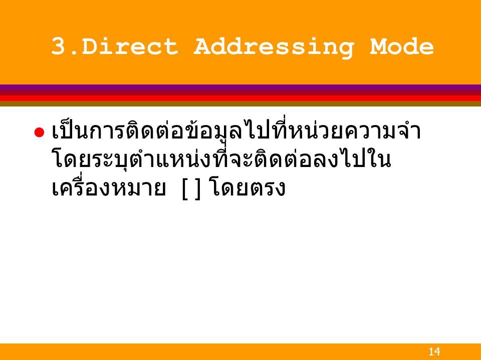 14 3.Direct Addressing Mode l เป็นการติดต่อข้อมูลไปที่หน่วยความจำ โดยระบุตำแหน่งที่จะติดต่อลงไปใน เครื่องหมาย [ ] โดยตรง
