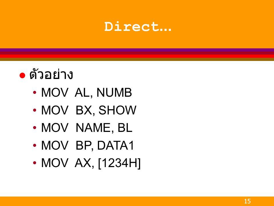 15 Direct... l ตัวอย่าง MOV AL, NUMB MOV BX, SHOW MOV NAME, BL MOV BP, DATA1 MOV AX, [1234H]