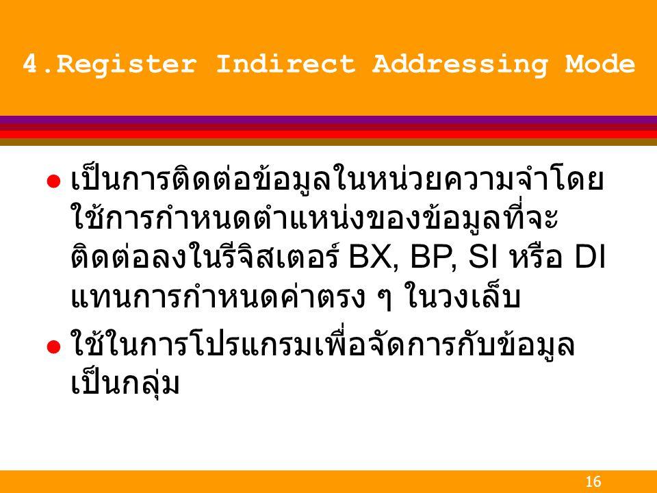 16 4.Register Indirect Addressing Mode l เป็นการติดต่อข้อมูลในหน่วยความจำโดย ใช้การกำหนดตำแหน่งของข้อมูลที่จะ ติดต่อลงในรีจิสเตอร์ BX, BP, SI หรือ DI