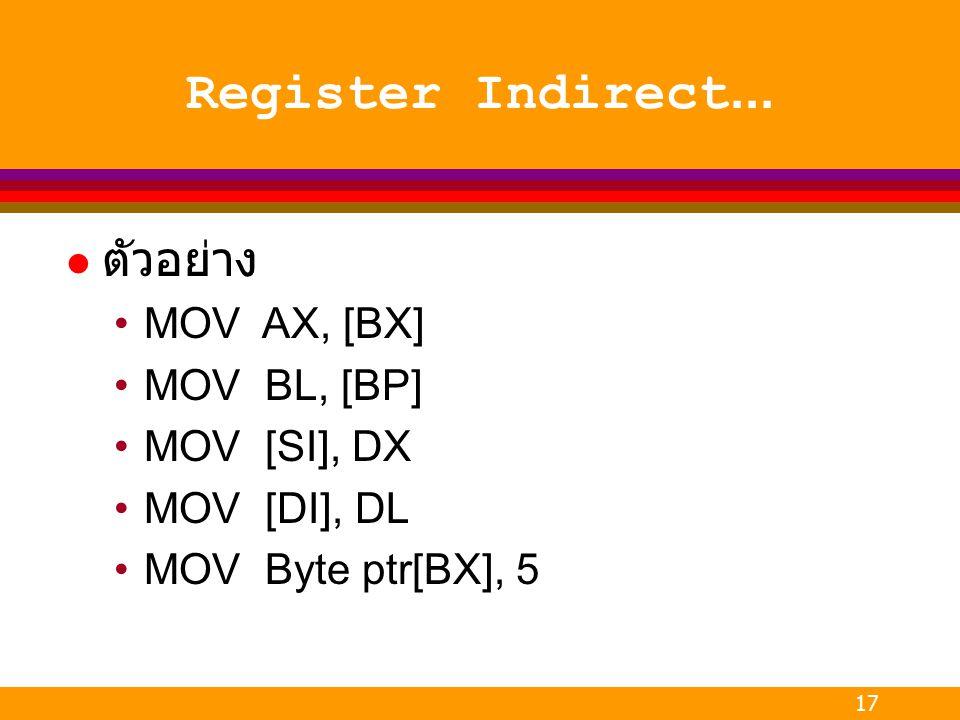 17 Register Indirect... l ตัวอย่าง MOV AX, [BX] MOV BL, [BP] MOV [SI], DX MOV [DI], DL MOV Byte ptr[BX], 5