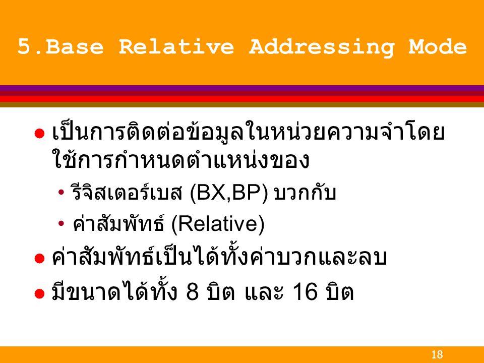 18 5.Base Relative Addressing Mode l เป็นการติดต่อข้อมูลในหน่วยความจำโดย ใช้การกำหนดตำแหน่งของ รีจิสเตอร์เบส (BX,BP) บวกกับ ค่าสัมพัทธ์ (Relative) l ค