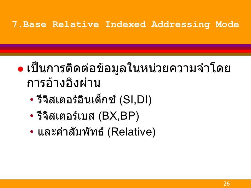 26 7.Base Relative Indexed Addressing Mode l เป็นการติดต่อข้อมูลในหน่วยความจำโดย การอ้างอิงผ่าน รีจิสเตอร์อินเด็กซ์ (SI,DI) รีจิสเตอร์เบส (BX,BP) และค