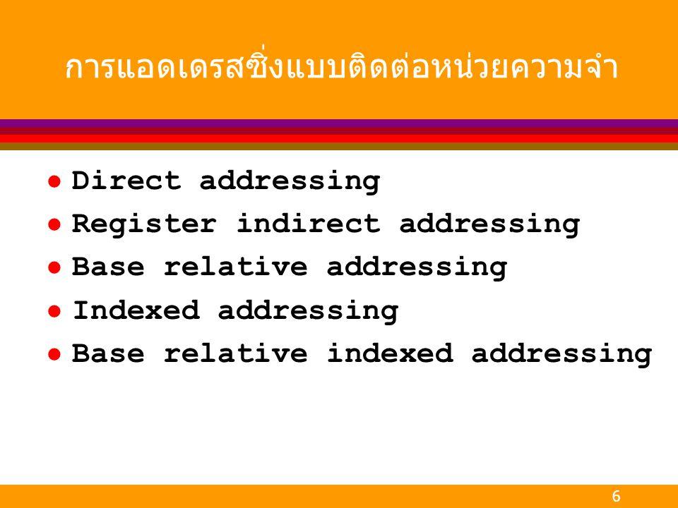 6 การแอดเดรสซิ่งแบบติดต่อหน่วยความจำ l Direct addressing l Register indirect addressing l Base relative addressing l Indexed addressing l Base relativ