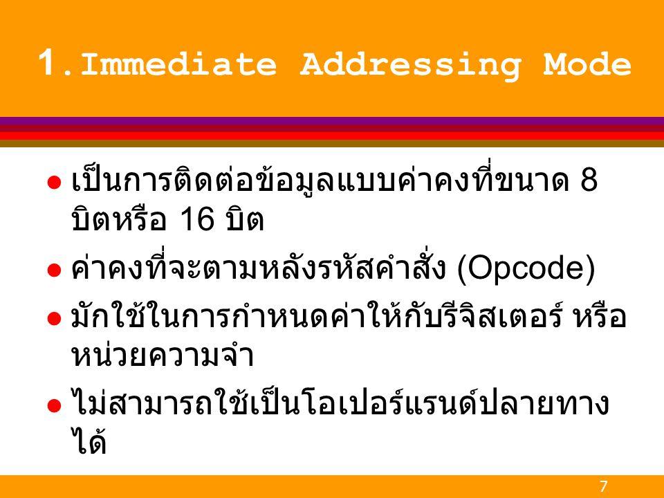 7 1.Immediate Addressing Mode l เป็นการติดต่อข้อมูลแบบค่าคงที่ขนาด 8 บิตหรือ 16 บิต l ค่าคงที่จะตามหลังรหัสคำสั่ง (Opcode) l มักใช้ในการกำหนดค่าให้กับ