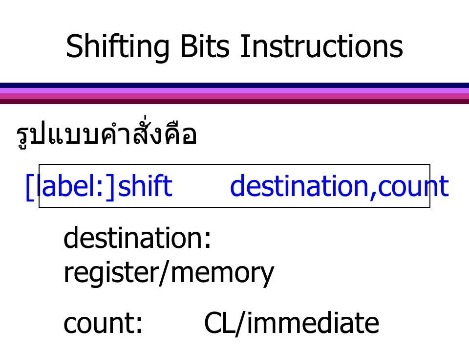 รูปแบบคำสั่งคือ [label:]shift destination,count destination: register/memory count:CL/immediate Shifting Bits Instructions