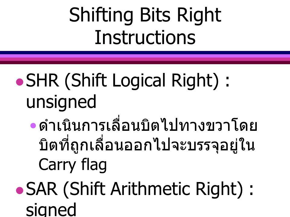 Shifting Bits Right Instructions SHR (Shift Logical Right) : unsigned ดำเนินการเลื่อนบิตไปทางขวาโดย บิตที่ถูกเลื่อนออกไปจะบรรจุอยู่ใน Carry flag SAR (