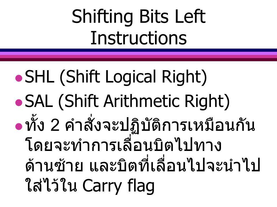 Shifting Bits Left Instructions SHL (Shift Logical Right) SAL (Shift Arithmetic Right) ทั้ง 2 คำสั่งจะปฏิบัติการเหมือนกัน โดยจะทำการเลื่อนบิตไปทาง ด้า