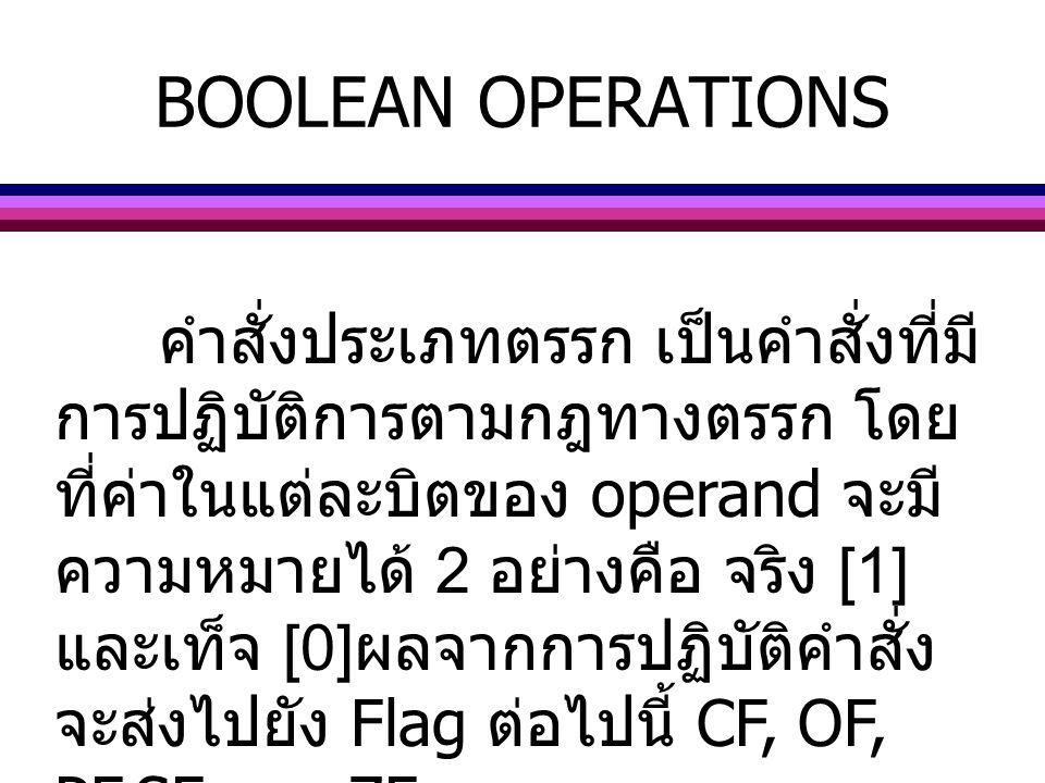 BOOLEAN OPERATIONS คำสั่งประเภทตรรก เป็นคำสั่งที่มี การปฏิบัติการตามกฎทางตรรก โดย ที่ค่าในแต่ละบิตของ operand จะมี ความหมายได้ 2 อย่างคือ จริง [1] และ