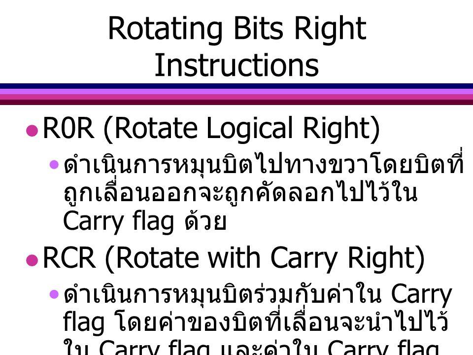 Rotating Bits Right Instructions R0R (Rotate Logical Right) ดำเนินการหมุนบิตไปทางขวาโดยบิตที่ ถูกเลื่อนออกจะถูกคัดลอกไปไว้ใน Carry flag ด้วย RCR (Rota