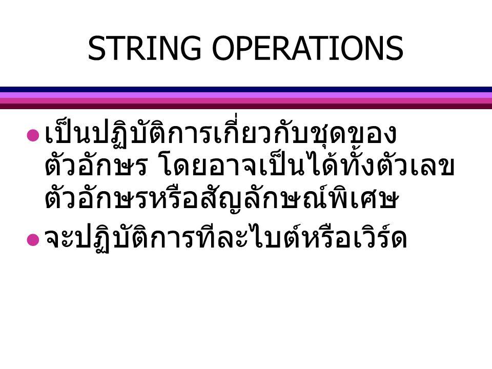 STRING OPERATIONS เป็นปฏิบัติการเกี่ยวกับชุดของ ตัวอักษร โดยอาจเป็นได้ทั้งตัวเลข ตัวอักษรหรือสัญลักษณ์พิเศษ จะปฏิบัติการทีละไบต์หรือเวิร์ด