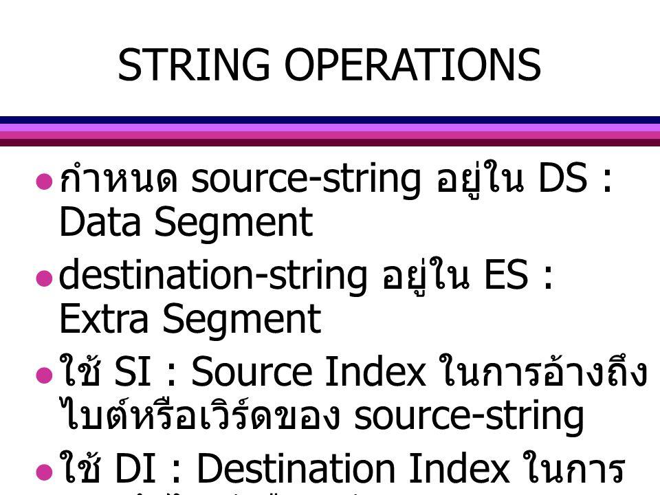 STRING OPERATIONS กำหนด source-string อยู่ใน DS : Data Segment destination-string อยู่ใน ES : Extra Segment ใช้ SI : Source Index ในการอ้างถึง ไบต์หรื