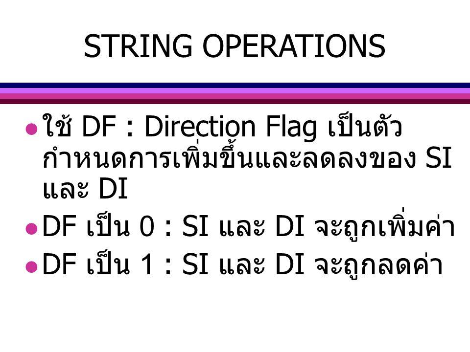 STRING OPERATIONS ใช้ DF : Direction Flag เป็นตัว กำหนดการเพิ่มขึ้นและลดลงของ SI และ DI DF เป็น 0 : SI และ DI จะถูกเพิ่มค่า DF เป็น 1 : SI และ DI จะถู
