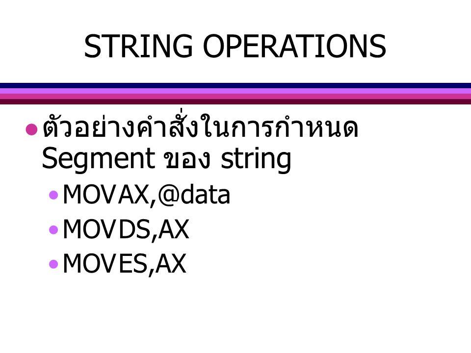 ตัวอย่างคำสั่งในการกำหนด Segment ของ string MOVAX,@data MOVDS,AX MOVES,AX STRING OPERATIONS