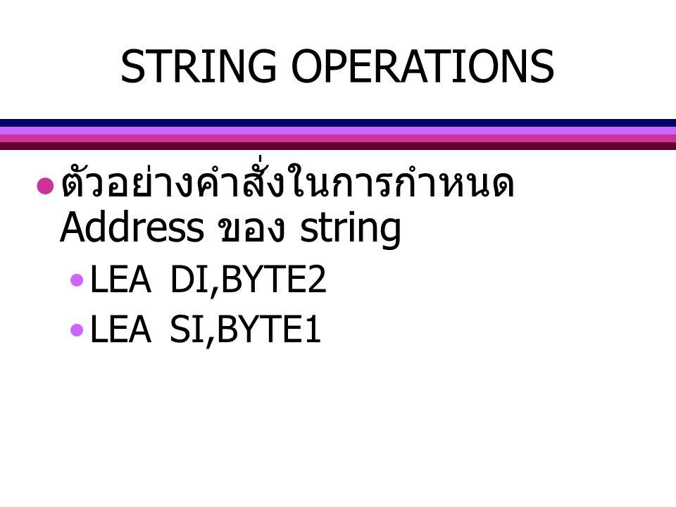 ตัวอย่างคำสั่งในการกำหนด Address ของ string LEADI,BYTE2 LEASI,BYTE1 STRING OPERATIONS