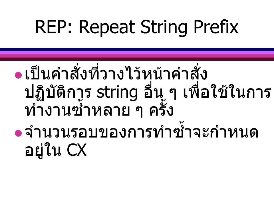 REP: Repeat String Prefix เป็นคำสั่งที่วางไว้หน้าคำสั่ง ปฏิบัติการ string อื่น ๆ เพื่อใช้ในการ ทำงานซ้ำหลาย ๆ ครั้ง จำนวนรอบของการทำซ้ำจะกำหนด อยู่ใน