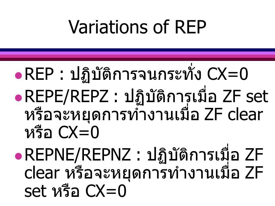 Variations of REP REP : ปฏิบัติการจนกระทั่ง CX=0 REPE/REPZ : ปฏิบัติการเมื่อ ZF set หรือจะหยุดการทำงานเมื่อ ZF clear หรือ CX=0 REPNE/REPNZ : ปฏิบัติกา