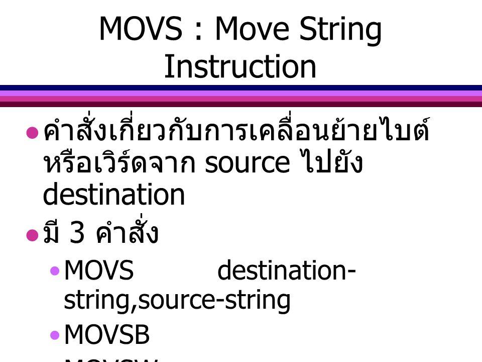 MOVS : Move String Instruction คำสั่งเกี่ยวกับการเคลื่อนย้ายไบต์ หรือเวิร์ดจาก source ไปยัง destination มี 3 คำสั่ง MOVSdestination- string,source-str