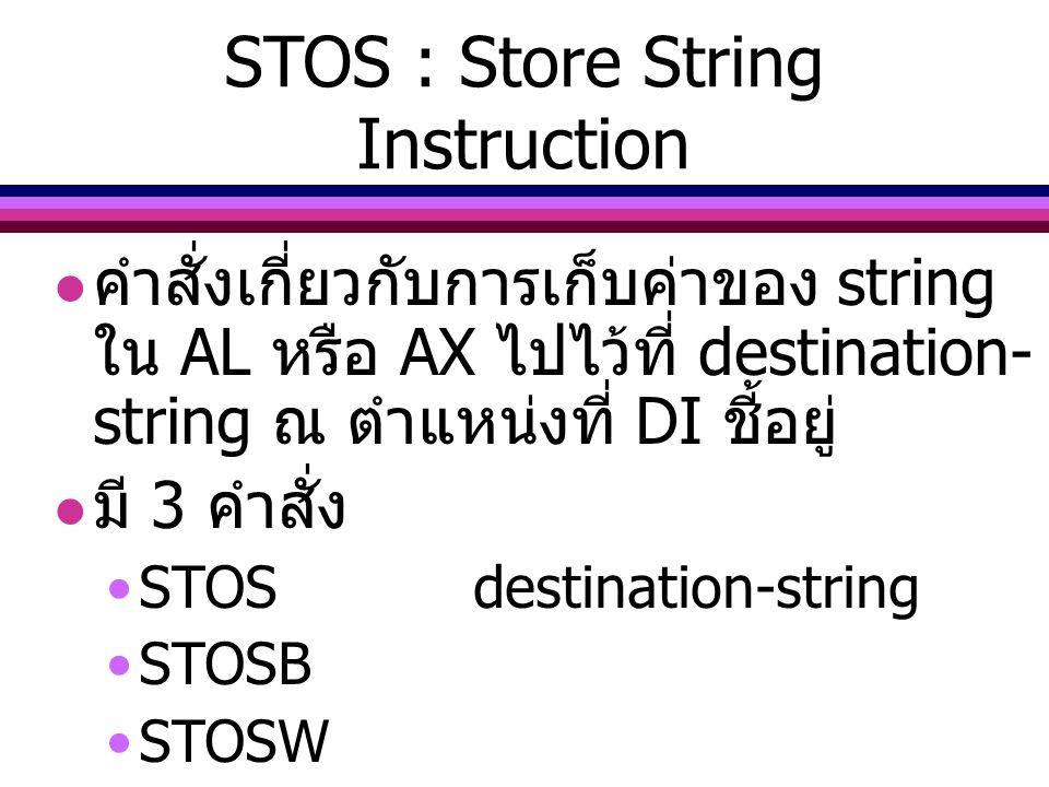 STOS : Store String Instruction คำสั่งเกี่ยวกับการเก็บค่าของ string ใน AL หรือ AX ไปไว้ที่ destination- string ณ ตำแหน่งที่ DI ชี้อยู่ มี 3 คำสั่ง STO