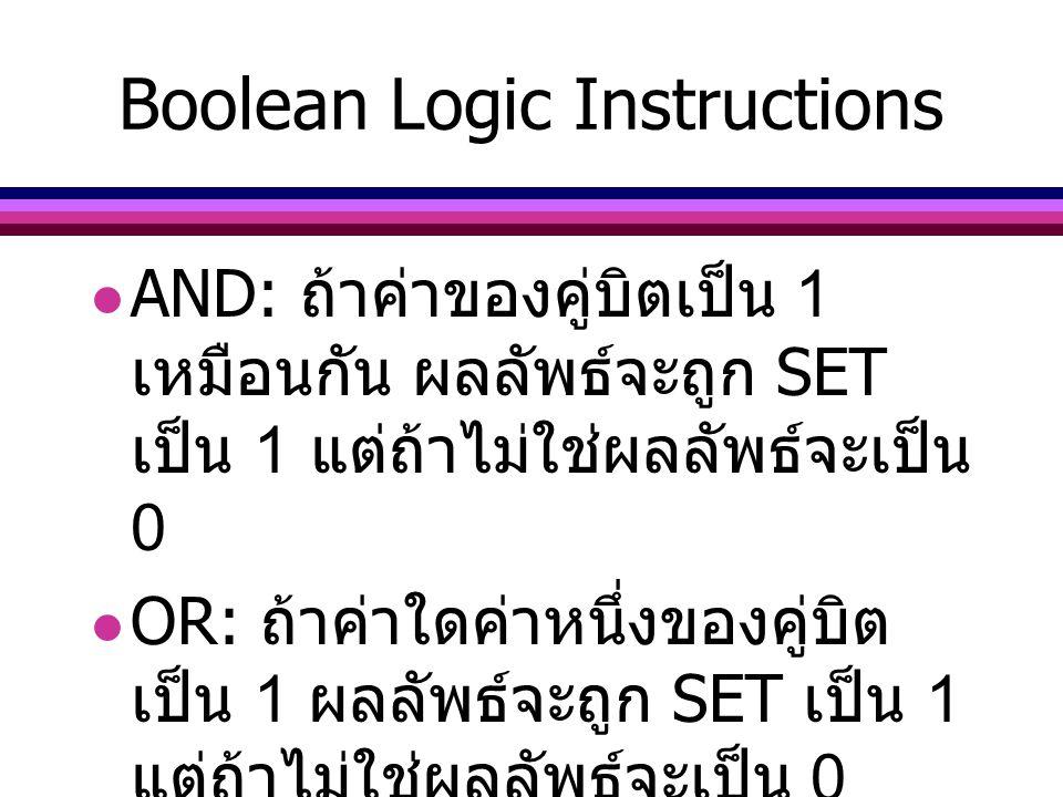 XOR: ถ้าค่าของคู่บิตมีค่าที่ แตกต่างกัน ผลลัพธ์จะถูก SET เป็น 1 แต่ถ้าไม่ใช่ผลลัพธ์จะเป็น 0 TEST: ปฏิบัติการเสมือนเป็น คำสั่ง AND แต่จะเปลี่ยนเฉพาะ ค่าของ Flags เท่านั้น ค่าของ operand ยังเหมือนเดิม Boolean Logic Instructions