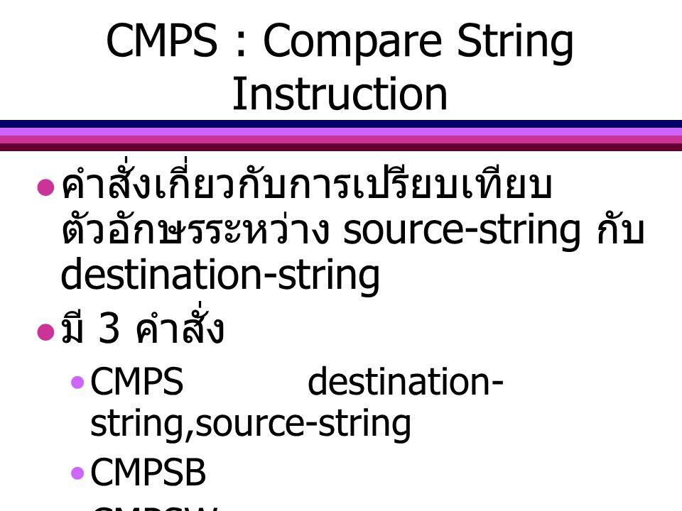 CMPS : Compare String Instruction คำสั่งเกี่ยวกับการเปรียบเทียบ ตัวอักษรระหว่าง source-string กับ destination-string มี 3 คำสั่ง CMPSdestination- stri