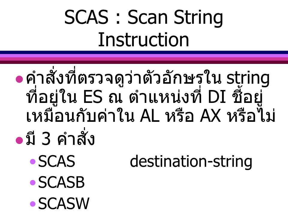 SCAS : Scan String Instruction คำสั่งที่ตรวจดูว่าตัวอักษรใน string ที่อยู่ใน ES ณ ตำแหน่งที่ DI ชี้อยู่ เหมือนกับค่าใน AL หรือ AX หรือไม่ มี 3 คำสั่ง