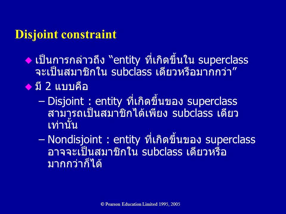 """Disjoint constraint u เป็นการกล่าวถึง """"entity ที่เกิดขึ้นใน superclass จะเป็นสมาชิกใน subclass เดียวหรือมากกว่า"""" u มี 2 แบบคือ –Disjoint : entity ที่เ"""