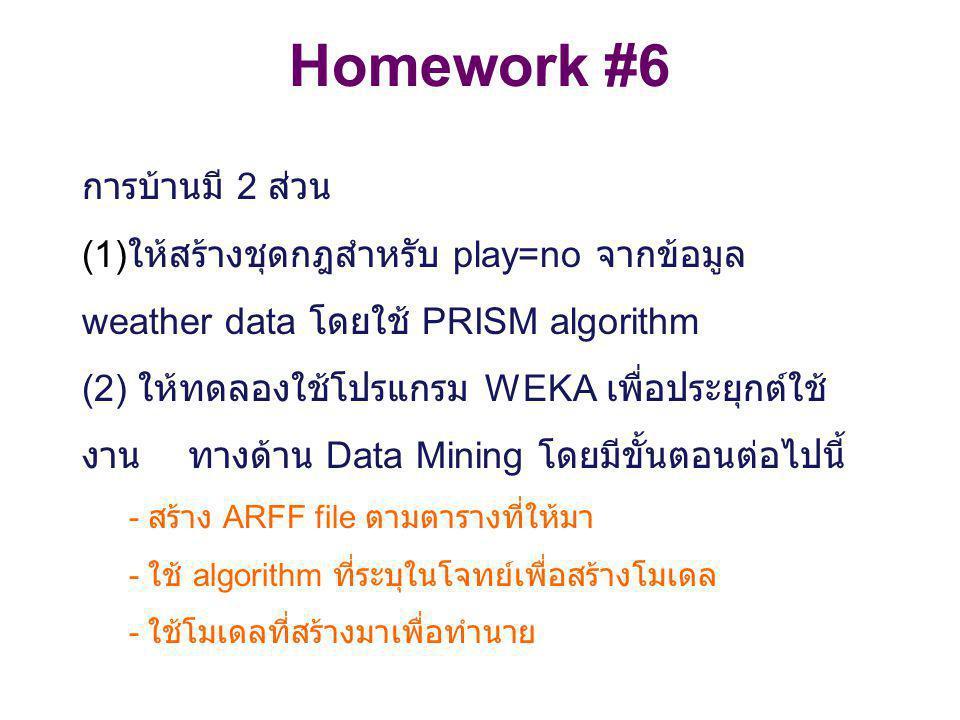 Homework #6 การบ้านมี 2 ส่วน (1) ให้สร้างชุดกฎสำหรับ play=no จากข้อมูล weather data โดยใช้ PRISM algorithm (2) ให้ทดลองใช้โปรแกรม WEKA เพื่อประยุกต์ใช