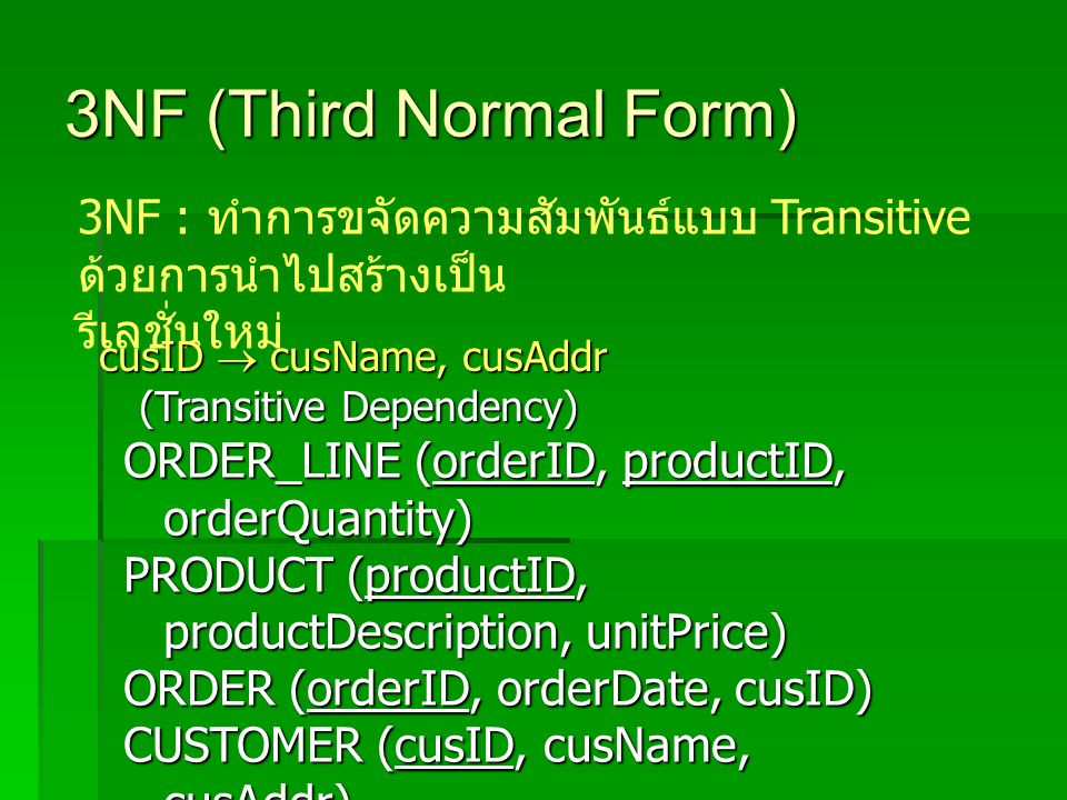 3NF (Third Normal Form) 3NF : ทำการขจัดความสัมพันธ์แบบ Transitive ด้วยการนำไปสร้างเป็น รีเลชั่นใหม่ ORDER_LINE (orderID, productID, orderQuantity) PRODUCT (productID, productDescription, unitPrice) ORDER (orderID, orderDate, cusID) CUSTOMER (cusID, cusName, cusAddr) cusID  cusName, cusAddr (Transitive Dependency)