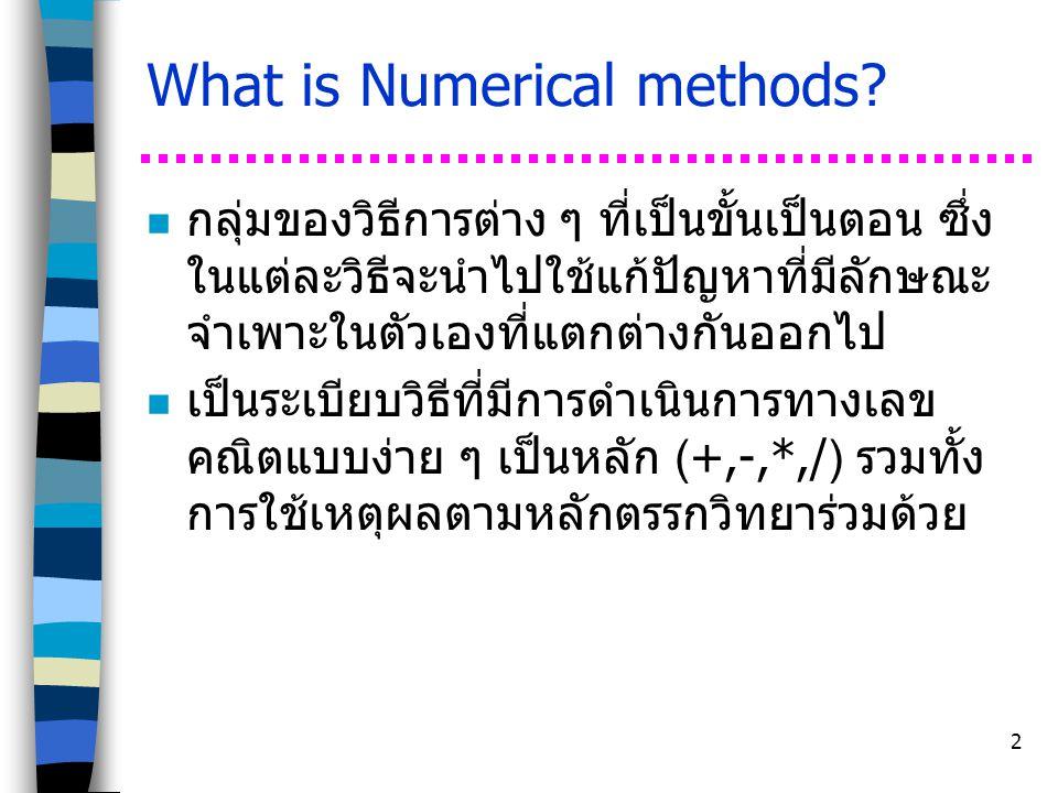 2 What is Numerical methods? n กลุ่มของวิธีการต่าง ๆ ที่เป็นขั้นเป็นตอน ซึ่ง ในแต่ละวิธีจะนำไปใช้แก้ปัญหาที่มีลักษณะ จำเพาะในตัวเองที่แตกต่างกันออกไป