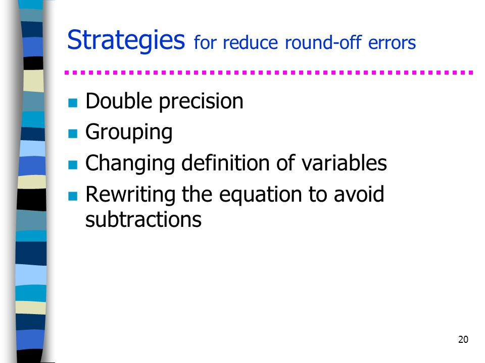 20 Strategies for reduce round-off errors n Double precision n Grouping n Changing definition of variables n Rewriting the equation to avoid subtracti