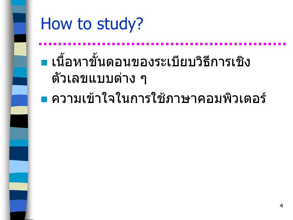 4 How to study? n เนื้อหาขั้นตอนของระเบียบวิธีการเชิง ตัวเลขแบบต่าง ๆ n ความเข้าใจในการใช้ภาษาคอมพิวเตอร์